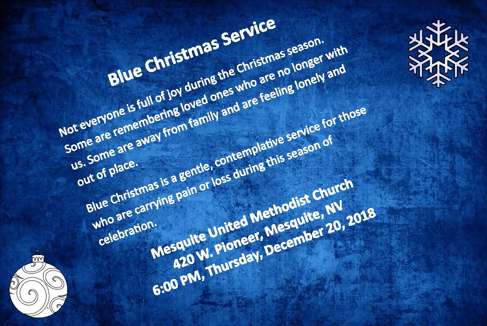 BLUE CHRISTMAS SERVICE Not everyone is full of joy during the Christmas season. Some are remembering loved ones who are no longer with us. Some are away from family and are feeling lonely and out of place. Blue Christmas is a gentle, contemplative service for those who are carrying pain and loss during this season of celebration. Mesquite United Methodist Church 420  W. Pioneer, Mesquite, NV  6:00 PM, Thursday, December 20, 2018